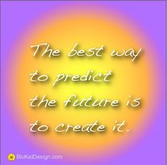 The best way to predict the future is to create it. #quote