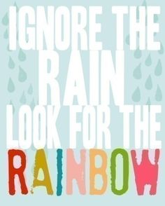 Ignore the rain, look for the rainbow