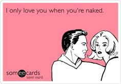 I only love you when you're naked.