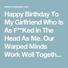 Happy Birthday To My Girlfriend Who Is As F**Ked In The Head As Me. Our Warped Minds Work Well Together Sweetheart. | Birthday Ecard