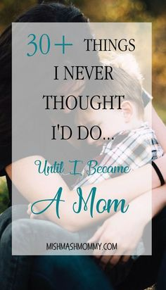 Things I Never Thought I'd Do… Until I Became A Mom