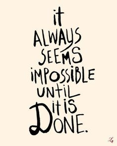 It always seems impossible until it is done – so true!