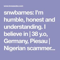 snwbarnes: I'm humble, honest and understanding. I believe in | 38 y.o, Germany, Piesau | Nigerian scammer 419 | romance scams | dating profile with fake picture