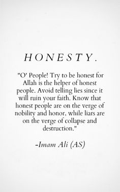 O' People! Try to be honest for Allah is the helper of honest people. Avoid telling lies since it will ruin your faith. Know that honest people are on the verge of nobility and honor. While liars are on the verge of collapse and destruction. -Imam Ali (AS Hadith Quotes, Imam Ali Quotes, Allah Quotes, Prayer Quotes, Quran Quotes, Quotes About Allah, Islamic Quotes, Islamic Inspirational Quotes, Muslim Quotes