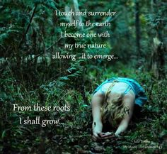 I touch and surrender myself to the earth. I become one with nature allowing it to emerge... From these roots I shall grow... A Witch one with the earth and nature