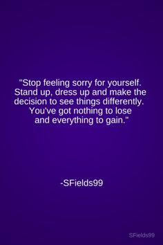 """""""Stop feeling sorry for yourself.   Stand up, dress up and make the   decision to see things differently.    You've got nothing to lose   and everything to gain."""" -SFields99. #motivation #inspiration #growth #personal #development #newyear #newyou #truth #learning #affirmation #quote #positive #journey #spirituality #ideas #life #goals #sfields99"""