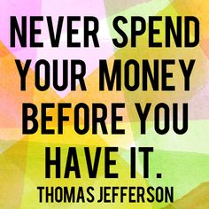 """Never spend your money before you have it."" - Thomas Jefferson 