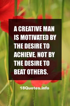 Famous Motivational Quotes A creative man is motivated by the desire to achieve, not by the desire to beat others.