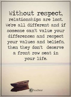 Quotes Without respect, relationships are lost. We're all different and if someone can't value your differences and respect your values and beliefs, then they don't deserve a front row seat in your life.