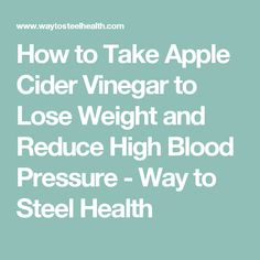 How to Take Apple Cider Vinegar to Lose Weight and Reduce High Blood Pressure - Way to Steel Health