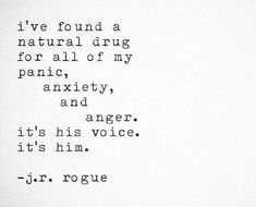 I've found a natural drug for all of my panic, anxiety, and anger.  It's his voice. It's him.  - j.r. rogue