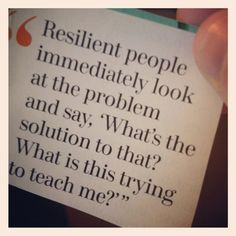 Resilient people immediately look at the problem and say, 'What's the solution to that? What is this trying to teach me?'