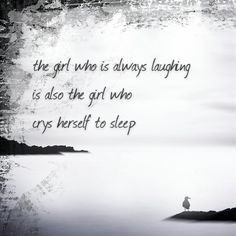 The girl who is always laughing is also the girl who crys herself to sleep... #quote #true