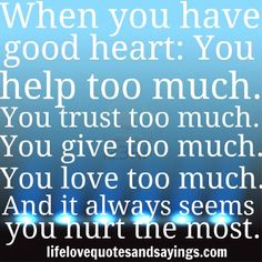 When you have a good heart: You help too much. You trust too much. You give too much. You love too much. And it always seems you hurt the most. Unknown