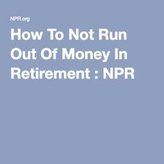 How To Not Run Out Of Money In Retirement : NPR
