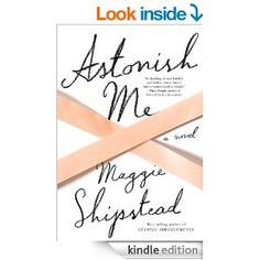 Astonish Me: A novel - Kindle edition by Maggie Shipstead. Literature & Fiction Kindle eBooks @ Amazon.com.