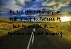 As for the future, your task is not to foresee it, but to enable it. ~ Antoine de Saint-Exupery