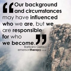 Our background and circumstances may have influenced who we are but we are responsible for who we become. Barbara Geraci