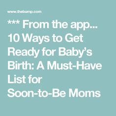 *** From the app... 10 Ways to Get Ready for Baby's Birth: A Must-Have List for Soon-to-BeMoms