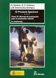 El proyecto Spectrum / por Howard Gardner, David Henry      Feldman y Mara Krechevsky (comps.).-- Madrid : Ministerio de      Educación, Cultura y Deporte : Morata [etc.], D.L. 2000-2001.          v. ; 24 cm.-- (Pedagogia. Educación infantil y primaria ; 1)               Contiene:  t. 3. Manual de evaluación para la      educación infantil / por Mara Krechevsky http://absysnetweb.bbtk.ull.es/cgi-bin/abnetopac01?TITN=198987