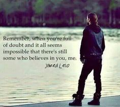 """Remember, when you're full of doubt and it all seems impossible that there's still someone who believes in you, me."" - Jared Leto"