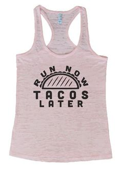 "Womens Tank Top ""Run Now Tacos Later"" 1098 Womens Funny Burnout Style Workout Tank Top, Yoga Tank Top, Funny Run Now Tacos Later Top"