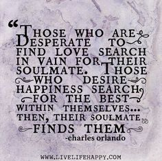 Those who are desperate to find love search in vain for their soulmate. Those who desire happiness search for the best within themselves... ...