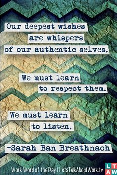 Our deepest wishes are whispers of our authentic selves. We must learn to respect them. We must learn to listen. –Sarah Ban Breathnach