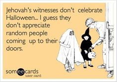 'Jehovah's witnesses don't celebrate Halloween... I guess they don't appreciate random people coming up to their doors.'