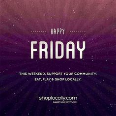 Happy Friday! Support the businesses that support your community this weekend. Keep it local. Keep it small. Keep it independent. Make it a great weekend. Shop Locally!