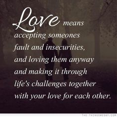 Love means accepting someone's fault and insecurities and loving them anyway and making it through life's challenges together with your love for each other