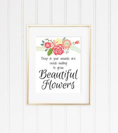 """INSTANT DOWNLOAD ONLY: """"Deep in Your Wounds are Seeds waiting to Grow Beautiful Flowers"""" Tyopgraphy Quote Love Floral Printable Poster Print Wall Decor.  A lovely and colorful addition to your home. Perfect to brighten your day and remind anyone who reads, of their importance and the beauty that will stem from resilience.   The most cost-effective way to decorate and stylise your space!   © 2016 SunHouse Designs"""