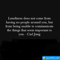 Loneliness does not come from having no people around you, but from being unable to communicate the things that seem important to you .. Carl Jung