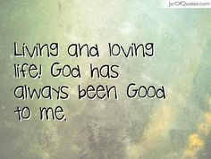 I have nothing to complain about God has blessed me. Living and loving life! God has always been Good to me.