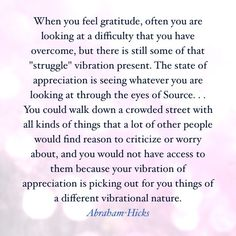 When you feel Gratitude, often you are looking at a difficulty that you have overcome, but there is still some of that *struggle* vibration present. The Stqate of Apprecbraham Positive Thoughts, Positive Vibes, Positive Quotes, Gratitude Quotes, Life Thoughts, Happiness Quotes, Abraham Hicks Quotes, Wisdom Quotes, Life Quotes