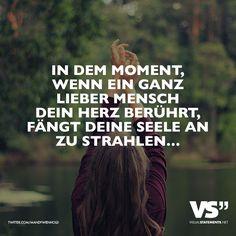In dem Moment, wenn ein ganz lieber Mensch dein Herz berührt, fängt deine Seele an zu strahlen...
