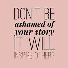 don't be ashamed of your story, it will inspire others