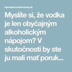Myslíte si, že vodka je len obyčajným alkoholickým nápojom? V skutočnosti by ste ju mali mať poruke v domácnosti aj na cestách, v týchto prípadoch je to hotový poklad!