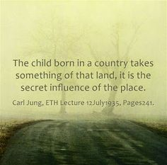 The child born in a country takes something of that land, it is the secret influence of the place. ~Carl Jung, ETH Lecture 12July1935, Pages 241.