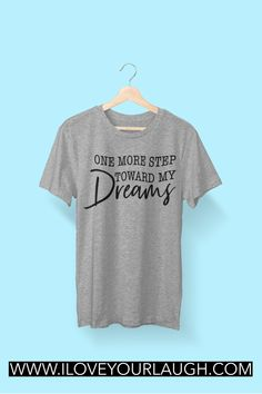 Inspirational women's shirt: We all have a dream inside of us, some people just choose to chase it harder than others. If you're that person or know a person who will never give up on their dreams, encourage their journey by buying them our One More Step Toward My Dreams T-Shirt. #ilovyourlaugh #womensshirt #love Funny Shirt Sayings, Shirts With Sayings, Funny Quotes, Funny Shirts, Cool T Shirts, Chasing Dreams, Chase Your Dreams, Organize Your Life, One More Step