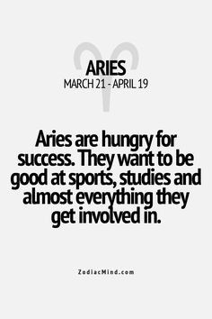 Aries are hungry for success. They want to be good at sports, studies, and everything they get involved in
