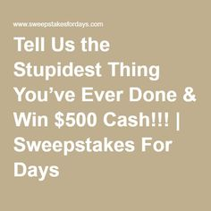 Tell Us the Stupidest Thing You've Ever Done & Win $500 Cash!!! | Sweepstakes For Days