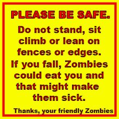 Please be safe. Do not stand, sit climb or lean on fences or edges. If you fall, #Zombies could eat you and that might make them sick. Thanks, your friendly Zombies