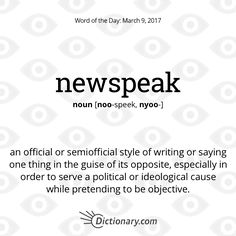 """Dictionary.com's Word of the Day - newspeak - (sometimes initial capital letter) an official or semiofficial style of writing or saying one thing in the guise of its opposite, especially in order to serve a political or ideological cause while pretending to be objective, as in referring to """"increased taxation"""" as """"revenue enhancement."""""""
