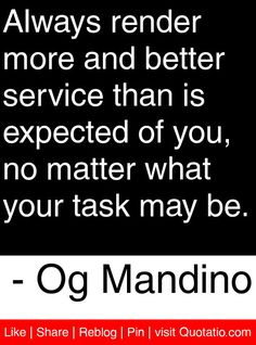 Always render more and better service than is expected of you, no matter what your task may be. - Og Mandino #quotes #quotations