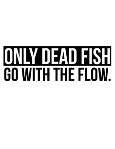 1000 images about quotes on pinterest so true truths for Only dead fish go with the flow