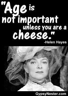 Age is not important unless you are a cheese. -Helen Hayes     For more great quotes to pin to your friends: http://www.gypsynester.com/funny-inspirational-quotes.htm