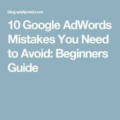 10 Google AdWords Mistakes You Need to Avoid: Beginners Guide