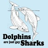 """""""Dolphins are just gay sharks""""  FIND THIS GAY DESIGN AT: www.GlbtShirts.com on T-shirts, Poster Prints, Stickers, Hoodies, Mugs, Pet Shirts, Postcards, Buttons, Magnets, iPhone Cases, Mouse pads, Baby Tees, Hats, Posters, Magnets... everything from GAY to Z!"""