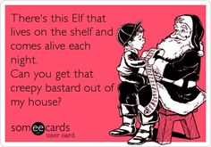 Funny Christmas Season Ecard: Theres this Elf that lives on the shelf and comes alive each night. Can you get that creepy bastard out of my house?